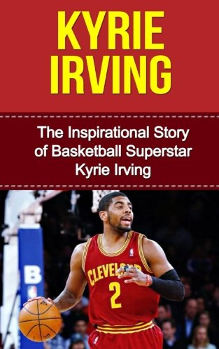 9781508437123: Kyrie Irving: The Inspirational Story of Basketball Superstar Kyrie Irving (Kyrie Irving Unauthorized Biography, Cleveland Cavaliers, Duke University, Australia, NBA Books)