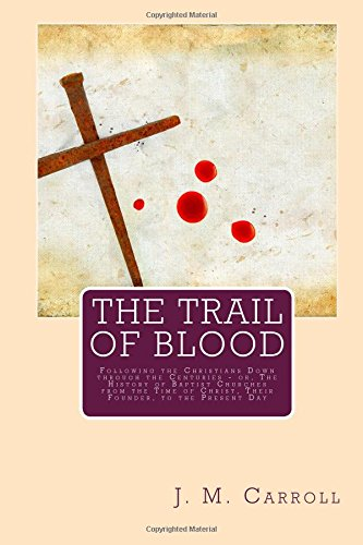 9781508438366: The Trail of Blood: Following the Christians Down through the Centuries - or, The History of Baptist Churches from the Time of Christ, Their Founder, to the Present Day