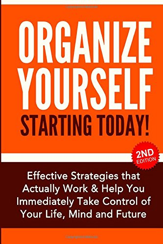 9781508439219: Organize Yourself Starting Today!: Effective Strategies that Actually Work and Help You Immediately Take Control of Your Life, Your Mind and Your ... Self Organization, To Do List (Volume 1)