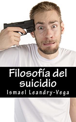 9781508441038: Filosofía del suicidio: El suicidio no es malo y es parte del señorío de cada ser humano sobre su efímera existencia