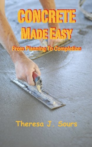 Concrete Made Easy: From Planning To Completion: Sours, Theresa J
