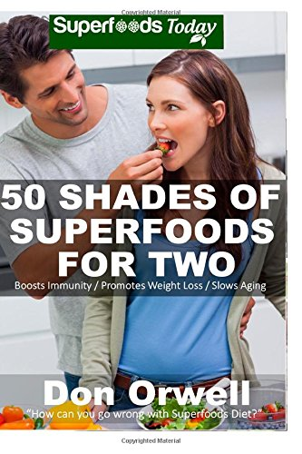 9781508443483: 50 Shades of Superfoods For Two: Over 130 Quick & Easy, Gluten Free, Low Cholesterol, Low Fat, Whole Foods Recipes, Cooking for Two Healthy, ... (Fifty Shades of Superfoods) (Volume 3)