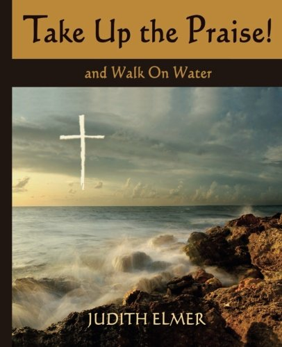 9781508447344: Take Up the Praise!: and Walk On Water