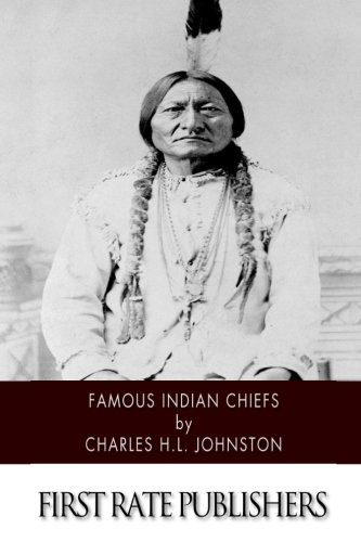 9781508454410: Famous Indian Chiefs: Their Battles, Treaties, Sieges, and Struggles with the Whites for the Possession of America