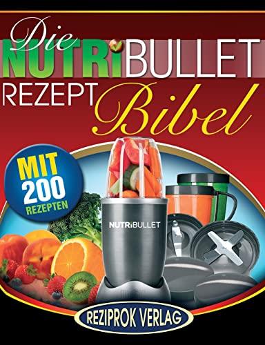 9781508460879: Die NutriBullet Rezept Bibel: 200 Köstliche und Gesund-Nahrhafte Blast und Smoothie Rezepte