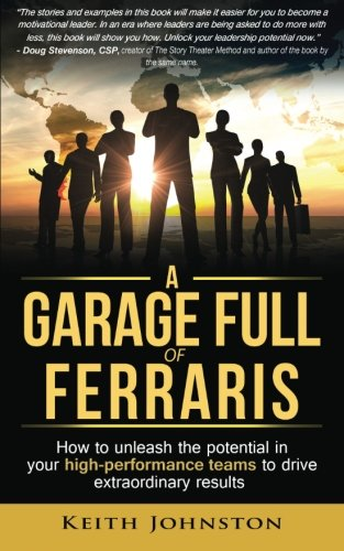 A Garage Full of Ferraris: How to unleash the potential in your high-performance teams to drive ...