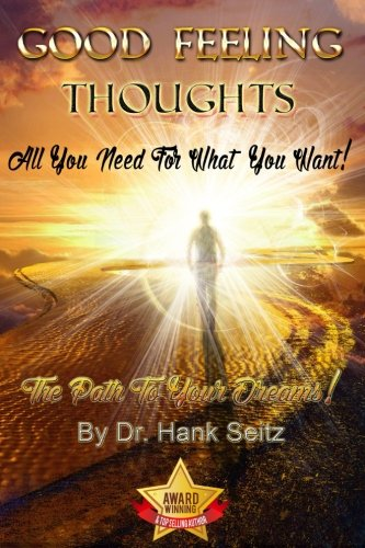 Good Feeling Thoughts : All You Need for What You Want - the Path to Your Dreams!: Hank Seitz