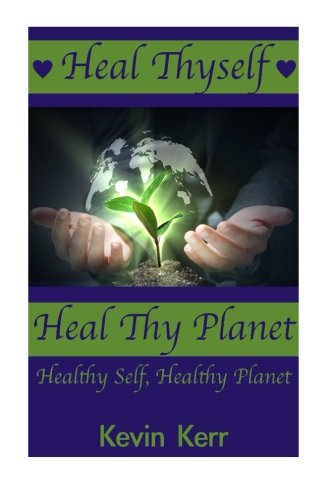 Heal Thyself, Heal Thy Planet: Healthy Self, Healthy Planet.: Kerr, Kevin