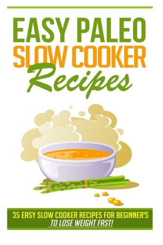 Easy Paleo Slow Cooker Recipes: 35 Easy Recipes for Beginners Who Want to Lose Weight FAST!: Kevin ...