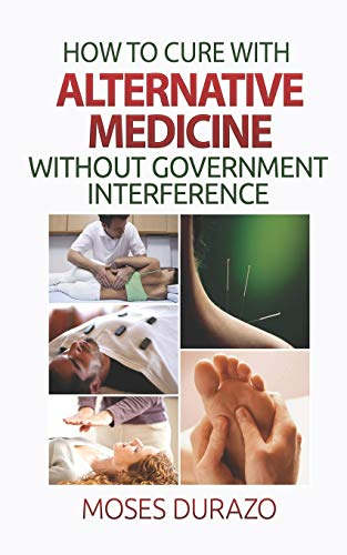 How to Cure with Alternative Medicine without Government Interference: Durazo, Moses