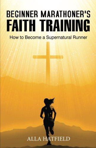 Beginner Marathoner's Faith Training: How to Become a Supernatural Runner: Hatfield, Alla