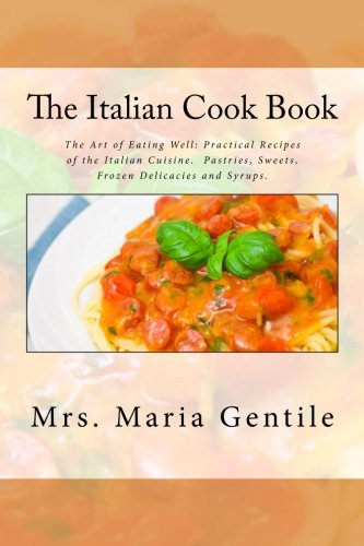 9781508494034: The Italian Cook Book: The Art of Eating Well: Practical Recipes of the Italian Cuisine. Pastries, Sweets, Frozen Delicacies and Syrups.