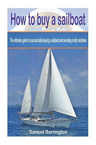 How to buy a sailboat: The ultimate guide to successfully buying a sailboat and avoiding costly ...