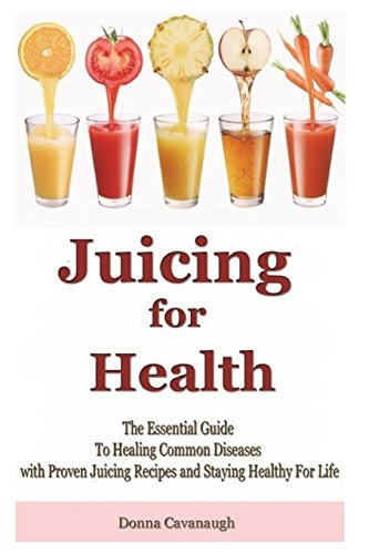 9781508512707: Juicing for Health: The Essential Guide To Healing Common Diseases with Proven Juicing Recipes and Staying Healthy For Life (Juicing Recipes, Juicing ... Foods, Cancer Cure, Diabetes Cure, Blending)