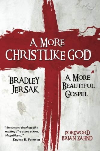 A More Christlike God: A More Beautiful Gospel: Jersak, Bradley