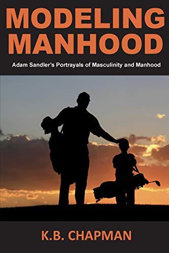 9781508538844: Modeling Manhood: Adam Sandler's Portrayals of Masculinity and Manhood