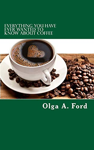 9781508542186: Everything You Have Ever Wanted To Know About Coffee: How to Know More About Coffee Than The Guy Behind The Counter At Starbucks!