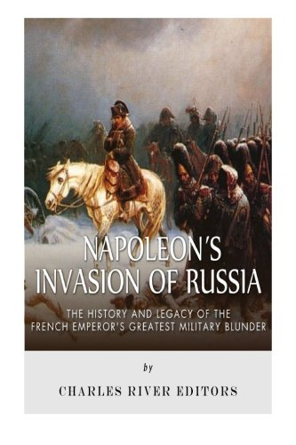 Napoleon's Invasion of Russia: The History and Legacy of the French Emperor's Greatest ...