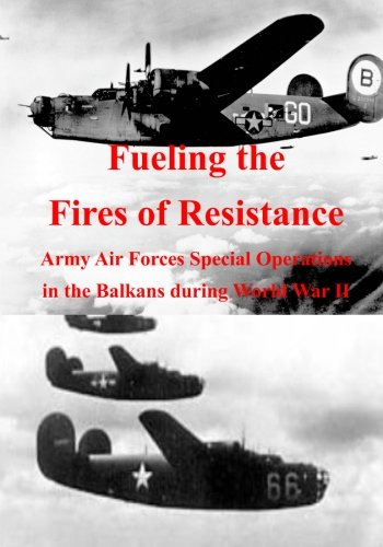 9781508549680: Fueling the Fires of Resistance: Army Air Forces Special Operations in the Balkans during World War II