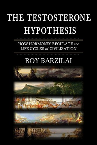 The Testosterone Hypothesis: How Hormones Regulate the Life Cycles of Civilization: Roy Barzilai