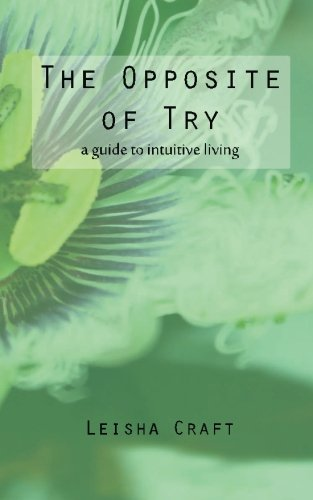 9781508560081: The Opposite of Try: A Guide to Intuitive Living