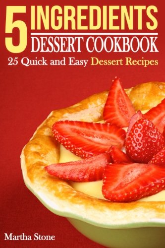 5 Ingredients Dessert Cookbook: 25 Quick and Easy Dessert Recipes: Stone, Martha