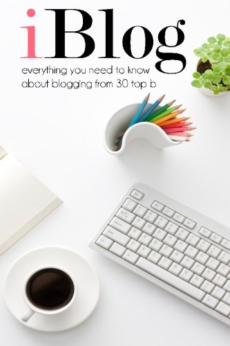 9781508581307: iBlog: Everything you need to know about blogging from 30 top bloggers (Volume 1)