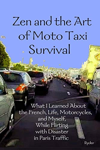 9781508589761: Zen and the Art of Moto Taxi Survival: What I Learned About the French, Life, Motorcycles, and Myself, While Flirting with Disaster in Paris Traffic