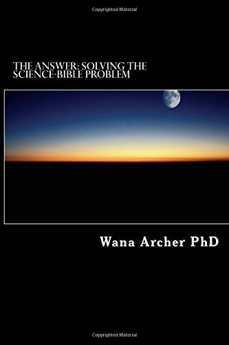 THE ANSWER: Solving the Science-Bible Problem: Archer, Dr. Wana