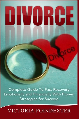 Divorce: Complete Guide To Fast Recovery, Emotionally and Financially With Proven Strategies For ...