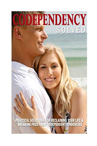 9781508596172: Codependency Solved: Practical Solutions for Reclaiming Your Life & Breaking Free from Codependent Tendencies