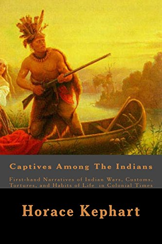 9781508597674: Captives Among The Indians: First-hand Narratives of Indian Wars, Customs, Tortures, and Habits of Life in Colonial Times