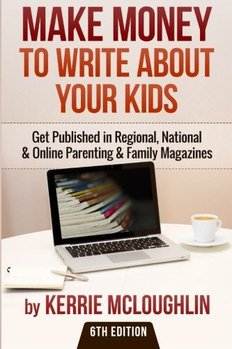 9781508603467: Make Money to Write About Your Kids: Get Published in Regional, National & Online Parenting & Family Magazines