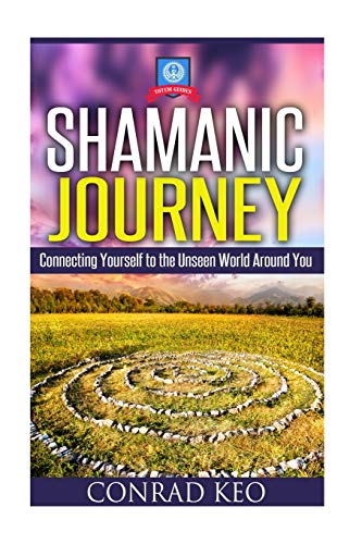 Shamanic Journey: Connecting Yourself to the Unseen: Keo, Conrad