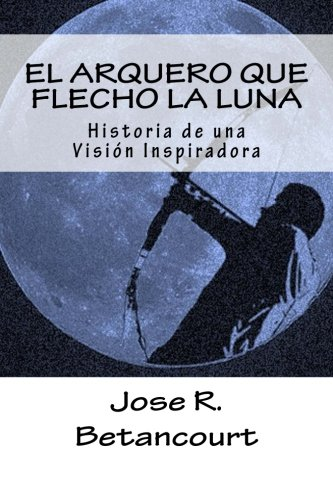 El Arquero Que Flecho La Luna: Historia: Betancourt T., Jose