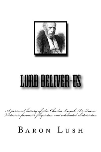 9781508607878: Lord Deliver-Us: a personal history of Sir Charles Locock, Bt, Queen Victoria's favourite physician and celebrated obstetrician
