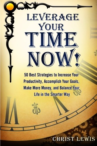 Leverage Your Time Now!: 50 Best Strategies: Christ Lewis