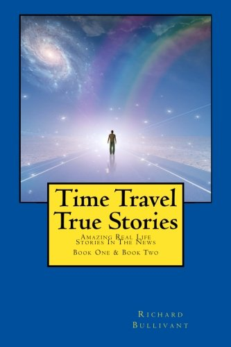 1-2: Time Travel True Stories: Amazing Real Life Stories In The News (Book 1 & 2): Bullivant, ...