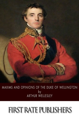 Maxims and Opinions of the Duke of Wellington: Wellesley, Arthur