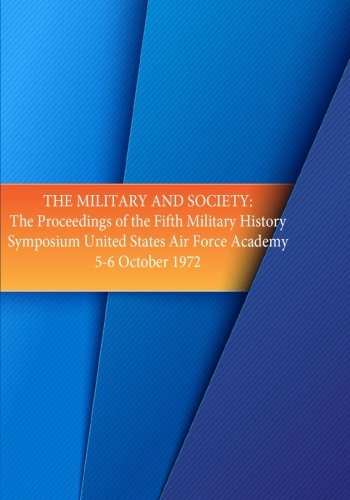 The Military and Society: The Proceedings of the Fifth Military History Symposium, United States Air Force Academy 5-6 Oct. 1972
