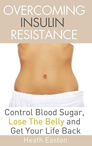 9781508631088: Overcoming Insulin Resistance: Control Blood Sugar, Lose the Belly, Get You Life Back