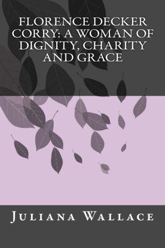 9781508636410: Florence Decker Corry: A Woman of Dignity, Charity and Grace