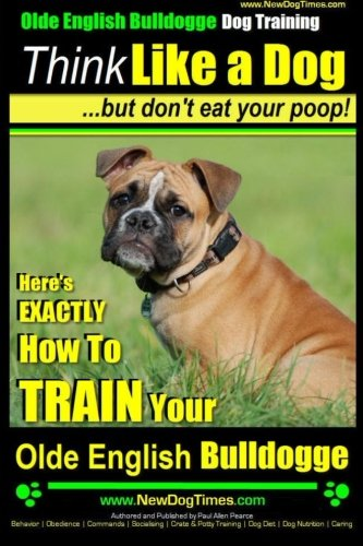 Olde English Bulldogge, Dog Training | Think Like a Dog...but don't eat your poop!: Here'...
