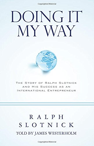 Doing It My Way: The Story of Ralph Slotnick and His Success as an International Entrepreneur: ...