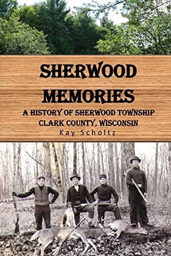 Sherwood Memories: A History of Sherwood Township, Clark County, Wisconsin: Kay Scholtz