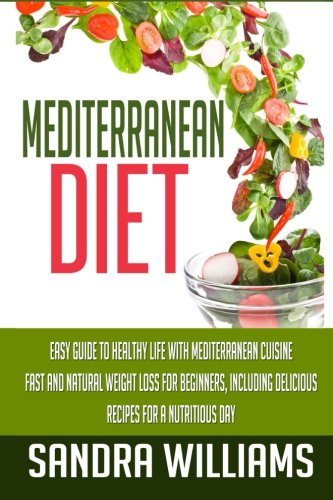 Mediterranean Diet: Easy Guide To Healthy Life With Mediterranean Cuisine, Fast And Natural Weight ...