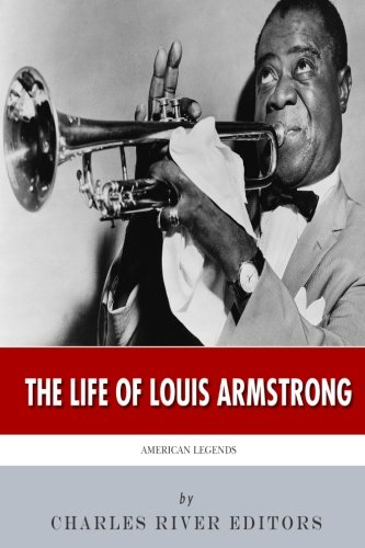 American Legends: The Life of Louis Armstrong: Charles River Editors