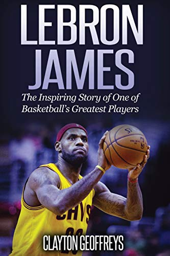 9781508682158: LeBron James: The Inspiring Story of One of Basketball's Greatest Players