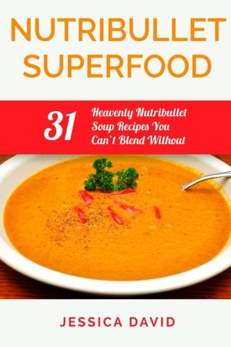 9781508707325: Nutribullet Superfood: 31 Heavenly Nutribullet Soup Recipes You Can't Blend Without