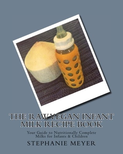 9781508708261: The Raw Vegan Infant Milk Recipe Book: Your Guide to Nutritionally Complete Milks for Infants & Children